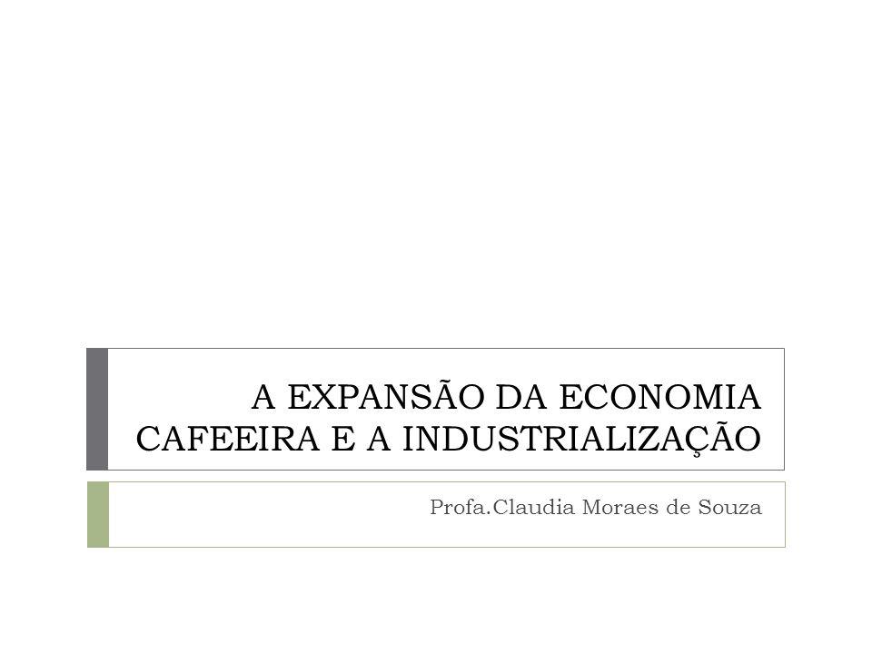 A EXPANSÃO DA ECONOMIA CAFEEIRA E A INDUSTRIALIZAÇÃO Profa.Claudia Moraes de Souza