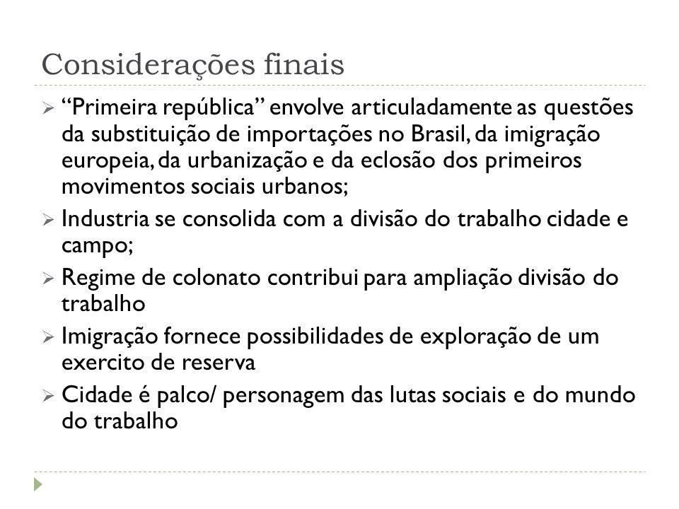 """Considerações finais  """"Primeira república"""" envolve articuladamente as questões da substituição de importações no Brasil, da imigração europeia, da ur"""
