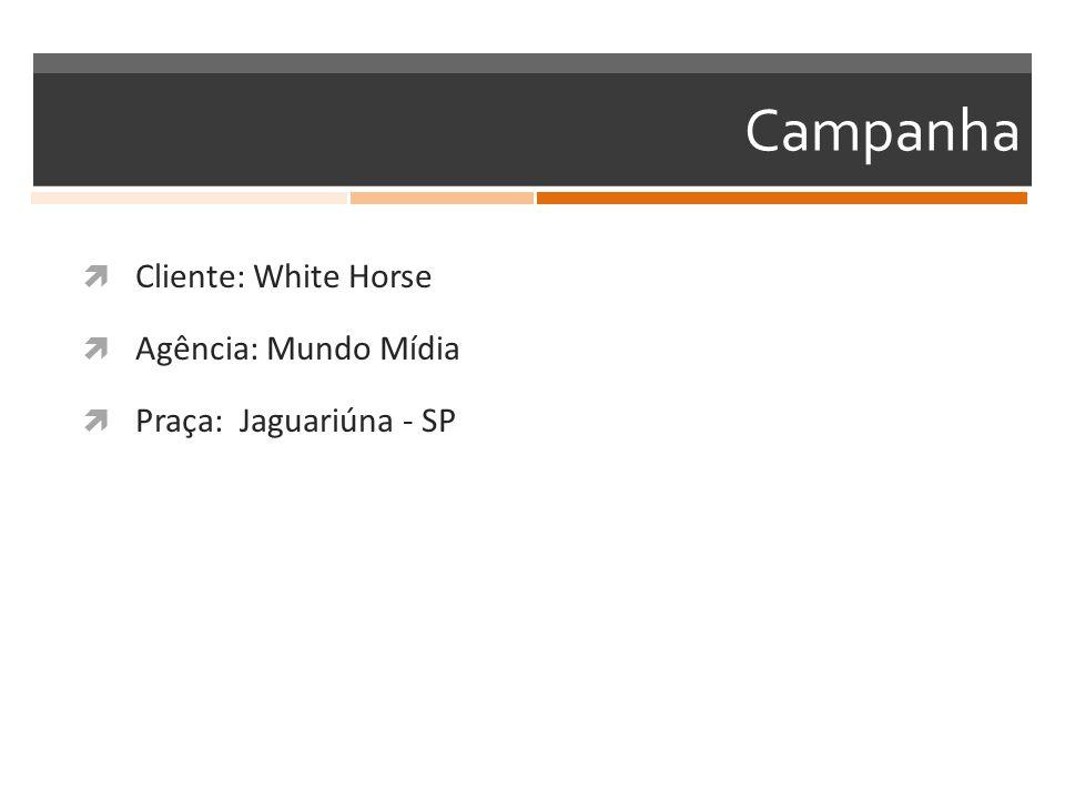 Campanha  Cliente: White Horse  Agência: Mundo Mídia  Praça: Jaguariúna - SP