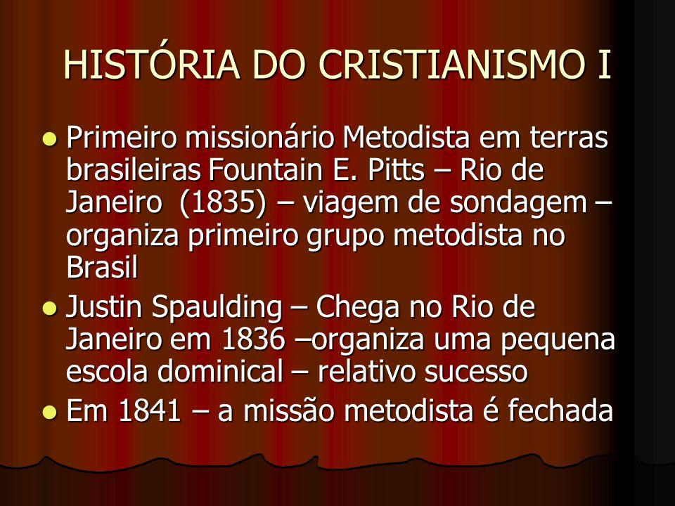 HISTÓRIA DO CRISTIANISMO I Missão metodista (Sul) permanente – 1867 – Juniu Easthan Newman (1819-1895)– organizou a igreja em Saltinho (SP) Missão metodista (Sul) permanente – 1867 – Juniu Easthan Newman (1819-1895)– organizou a igreja em Saltinho (SP) John James Ranson (1876)– primeiro missionário oficial John James Ranson (1876)– primeiro missionário oficial Organizou a primeira igreja no Rio de Janeiro em 1878 Organizou a primeira igreja no Rio de Janeiro em 1878 Missão do Norte – Rev.