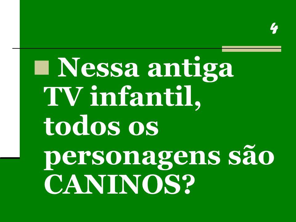 4 Nessa antiga TV infantil, todos os personagens são CANINOS?