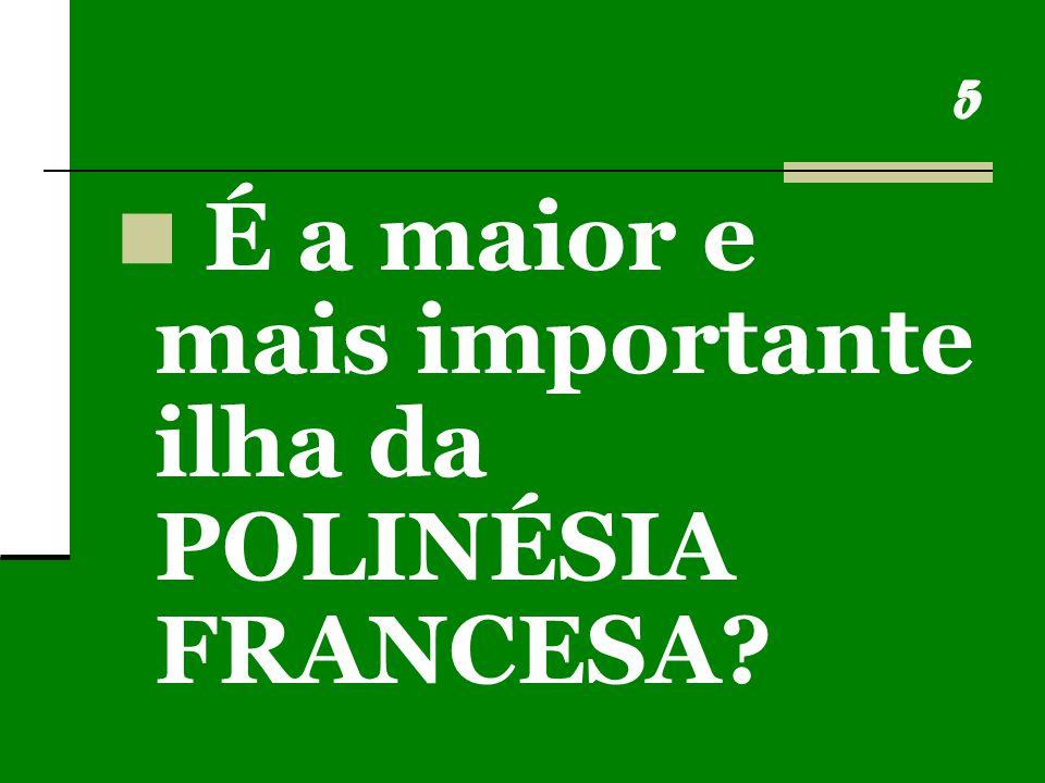 5 É a maior e mais importante ilha da POLINÉSIA FRANCESA?