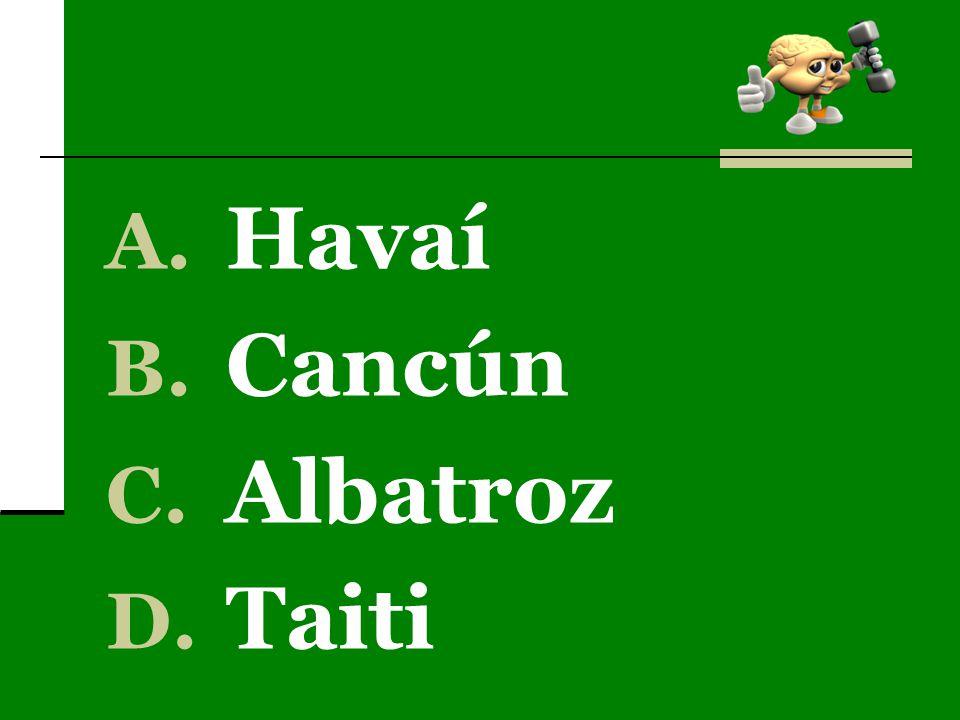 A. Havaí B. Cancún C. Albatroz D. Taiti