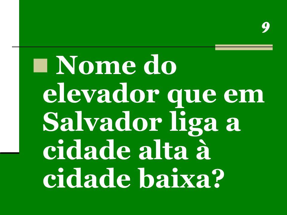 9 Nome do elevador que em Salvador liga a cidade alta à cidade baixa?