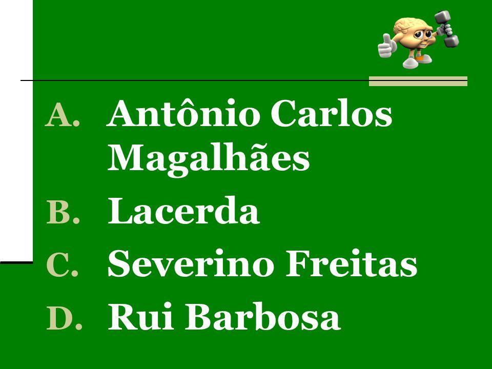A. Antônio Carlos Magalhães B. Lacerda C. Severino Freitas D. Rui Barbosa