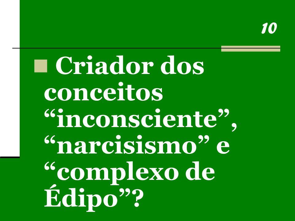 10 Criador dos conceitos inconsciente , narcisismo e complexo de Édipo ?