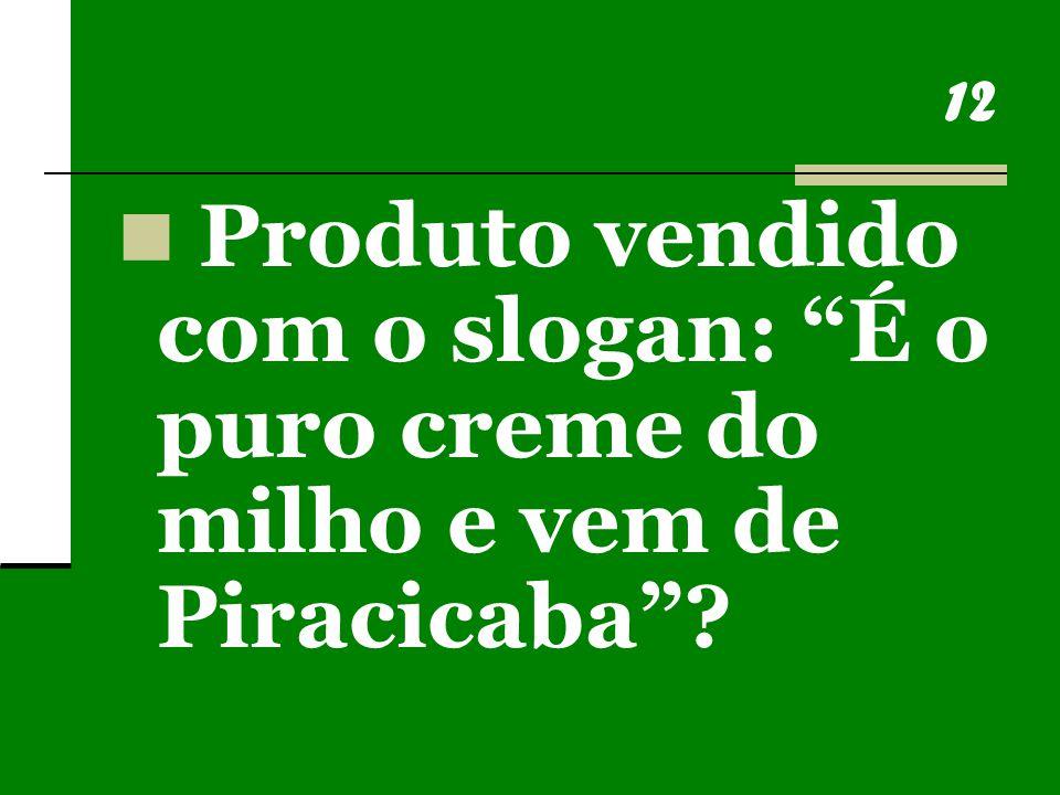 12 Produto vendido com o slogan: É o puro creme do milho e vem de Piracicaba ?