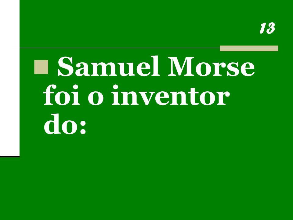 13 Samuel Morse foi o inventor do: