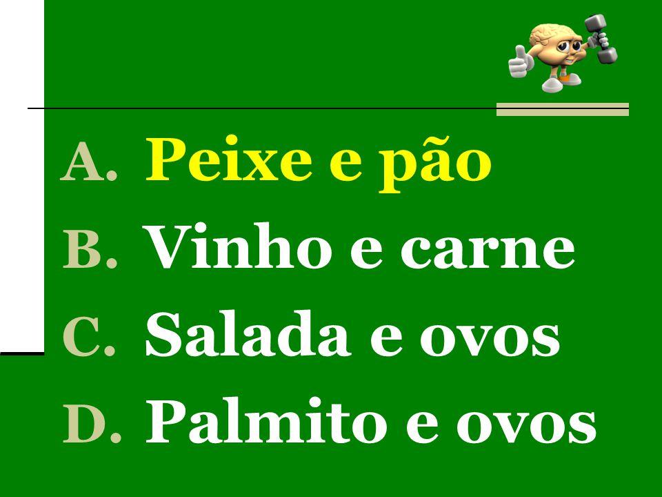 A. Peixe e pão B. Vinho e carne C. Salada e ovos D. Palmito e ovos