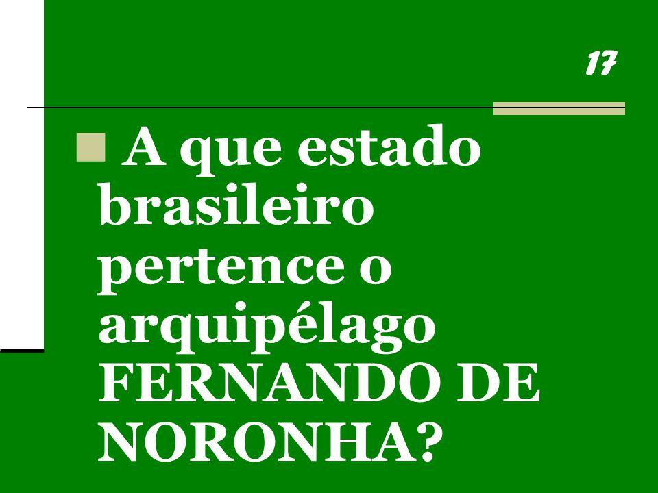 17 A que estado brasileiro pertence o arquipélago FERNANDO DE NORONHA?