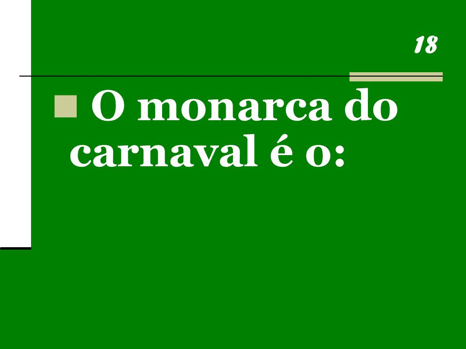 18 O monarca do carnaval é o: