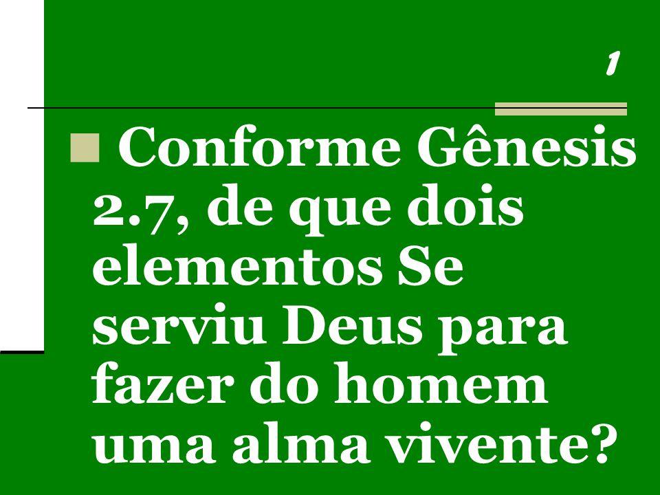 1 Conforme Gênesis 2.7, de que dois elementos Se serviu Deus para fazer do homem uma alma vivente?
