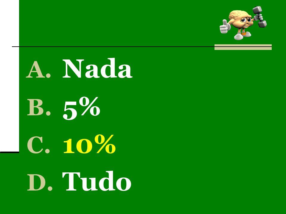 A. Nada B. 5% C. 10% D. Tudo