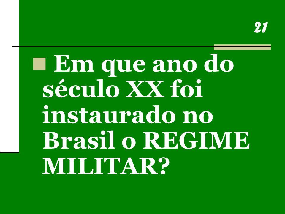21 Em que ano do século XX foi instaurado no Brasil o REGIME MILITAR?