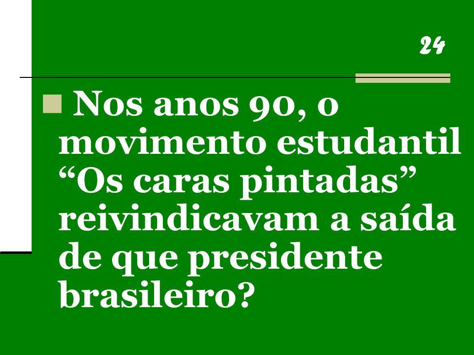 24 Nos anos 90, o movimento estudantil Os caras pintadas reivindicavam a saída de que presidente brasileiro?