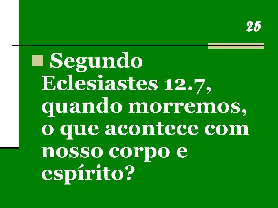 25 Segundo Eclesiastes 12.7, quando morremos, o que acontece com nosso corpo e espírito?