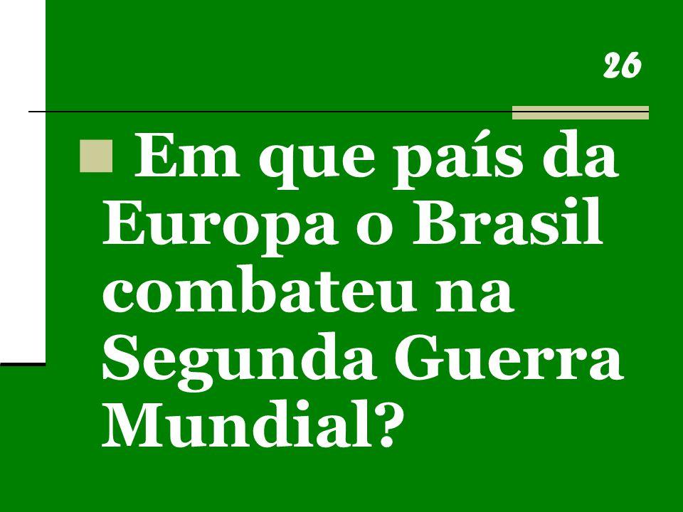 26 Em que país da Europa o Brasil combateu na Segunda Guerra Mundial?