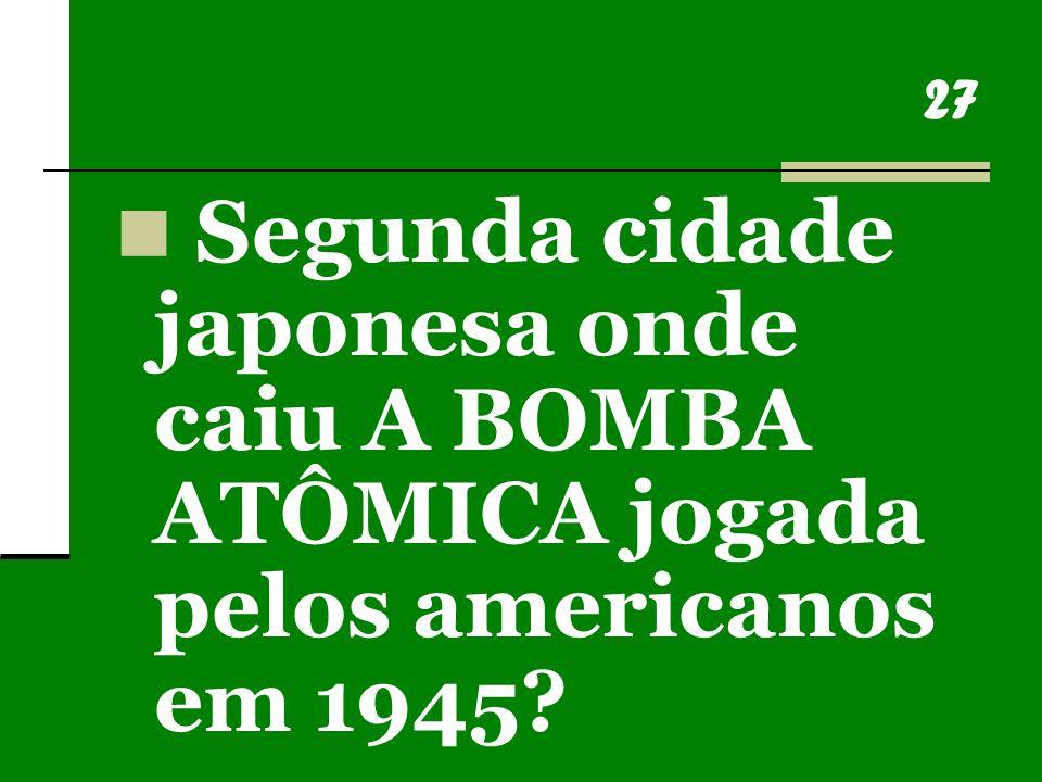 27 Segunda cidade japonesa onde caiu A BOMBA ATÔMICA jogada pelos americanos em 1945?