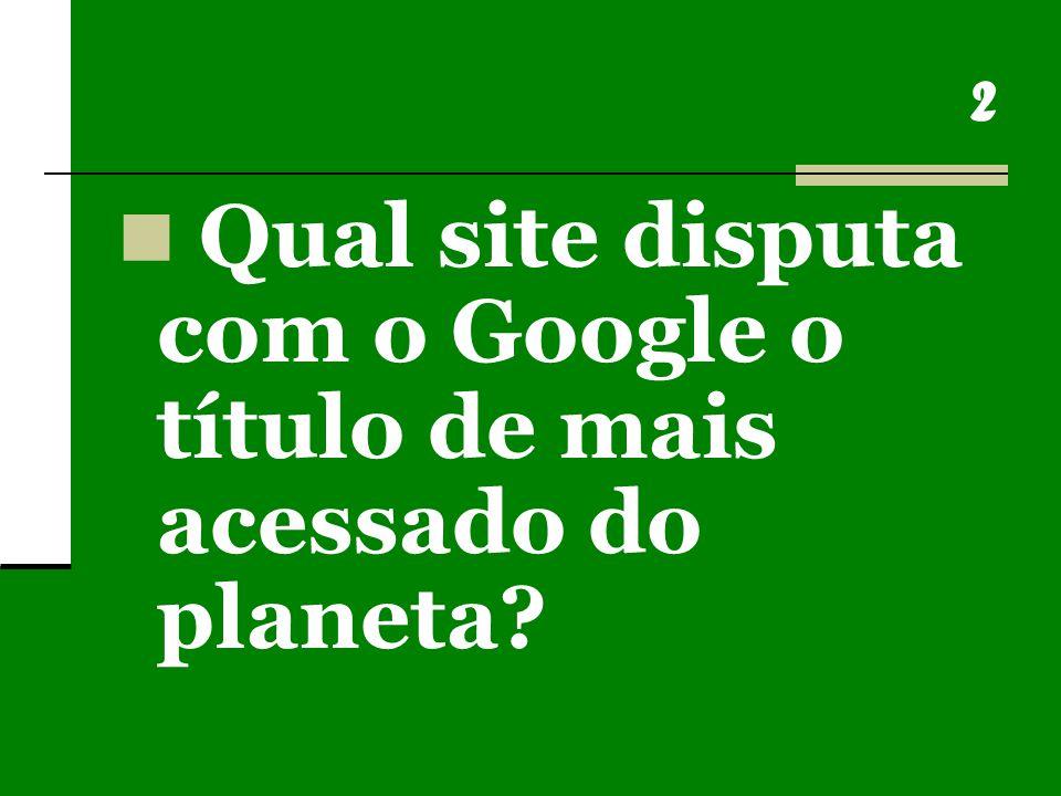 2 Qual site disputa com o Google o título de mais acessado do planeta?