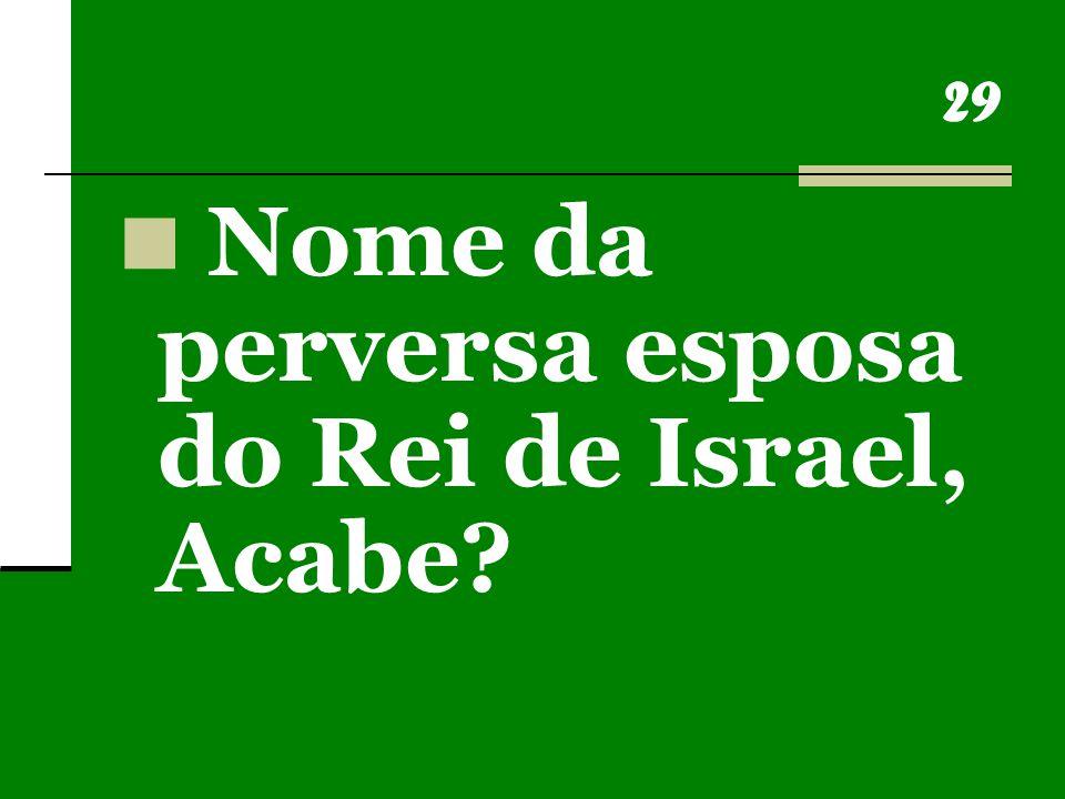 29 Nome da perversa esposa do Rei de Israel, Acabe?