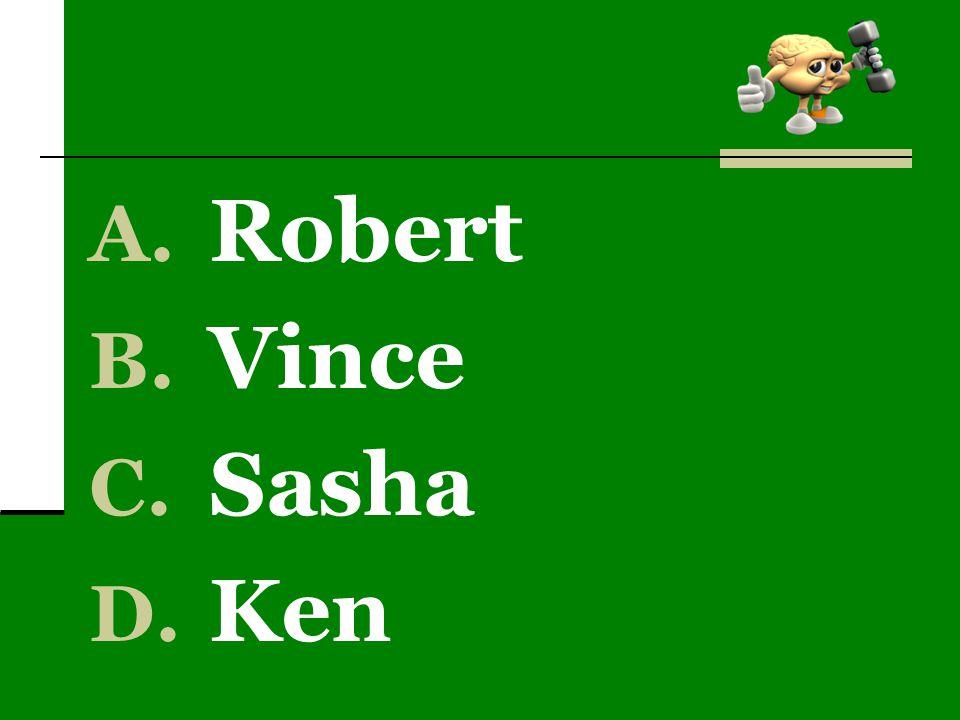 A. Robert B. Vince C. Sasha D. Ken
