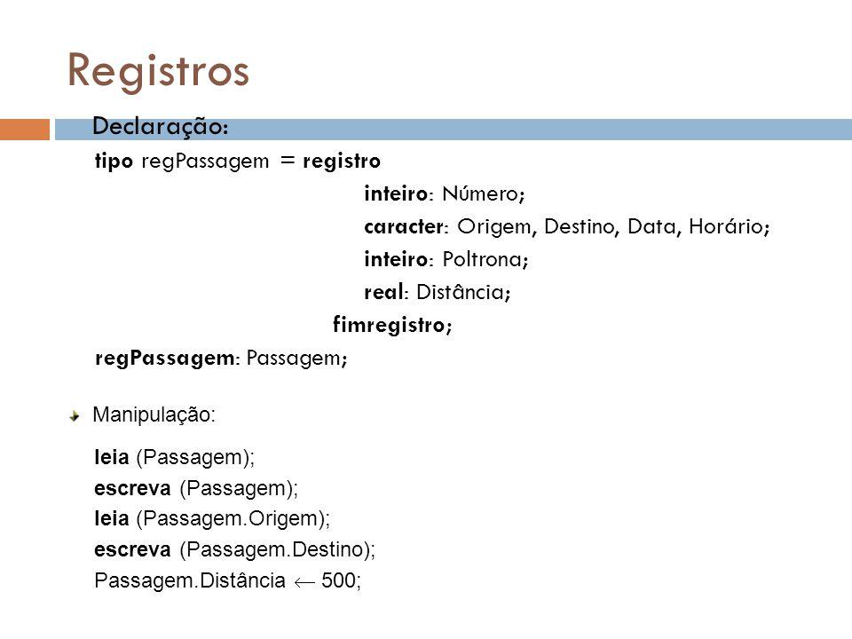Registros  Declaração: tipo regPassagem = registro inteiro: Número; caracter: Origem, Destino, Data, Horário; inteiro: Poltrona; real: Distância; fim