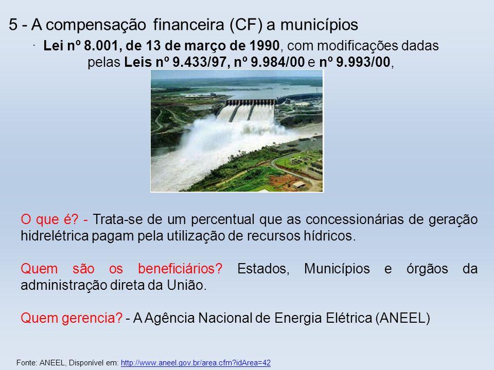 5 - A compensação financeira (CF) a municípios. O que é? - Trata-se de um percentual que as concessionárias de geração hidrelétrica pagam pela utiliza