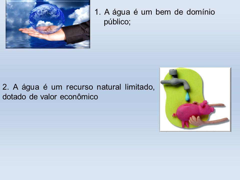 . 1. A água é um bem de domínio público; 2. A água é um recurso natural limitado, dotado de valor econômico