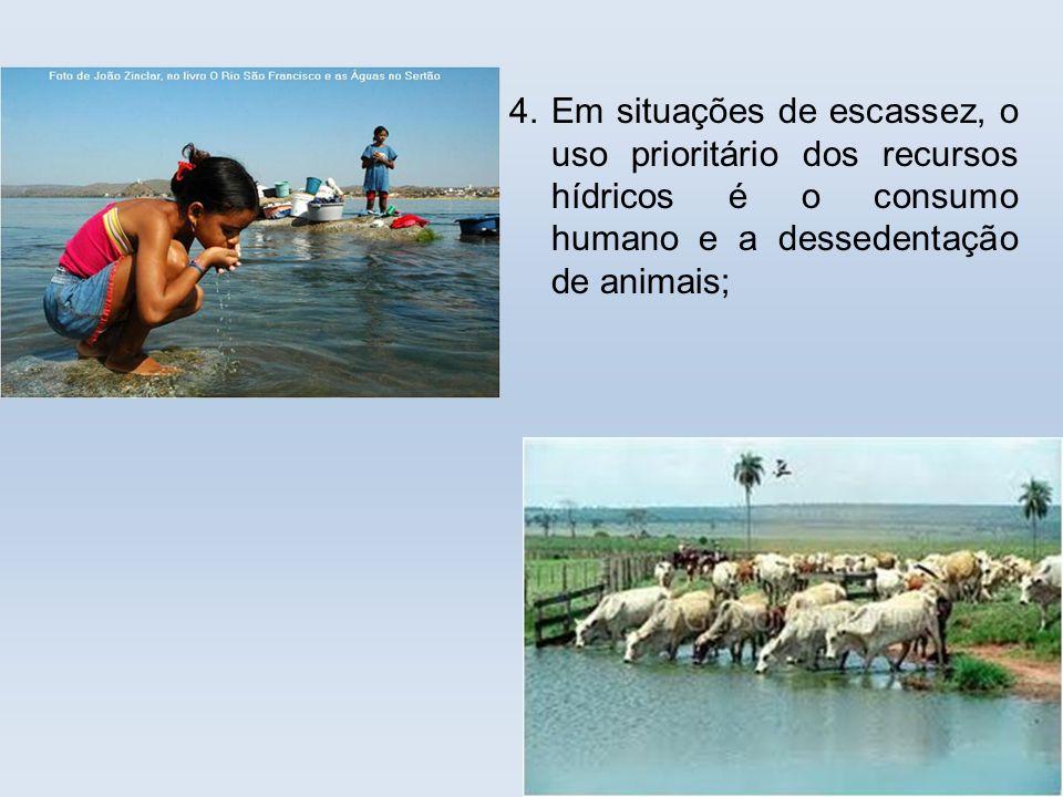 . 4. Em situações de escassez, o uso prioritário dos recursos hídricos é o consumo humano e a dessedentação de animais;