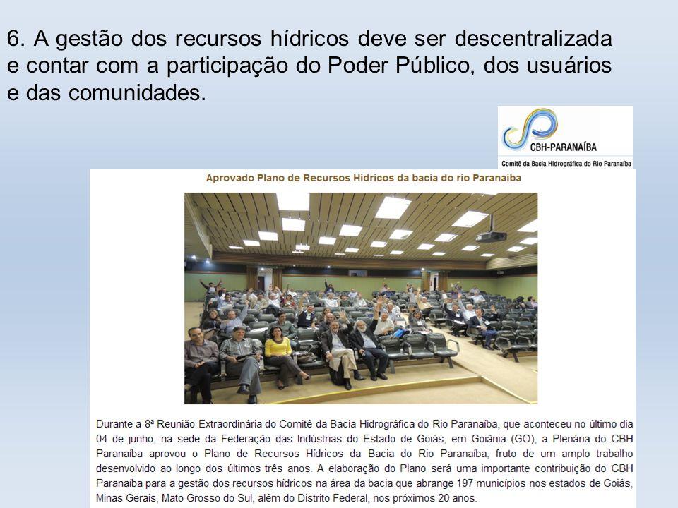 . 6. A gestão dos recursos hídricos deve ser descentralizada e contar com a participação do Poder Público, dos usuários e das comunidades.