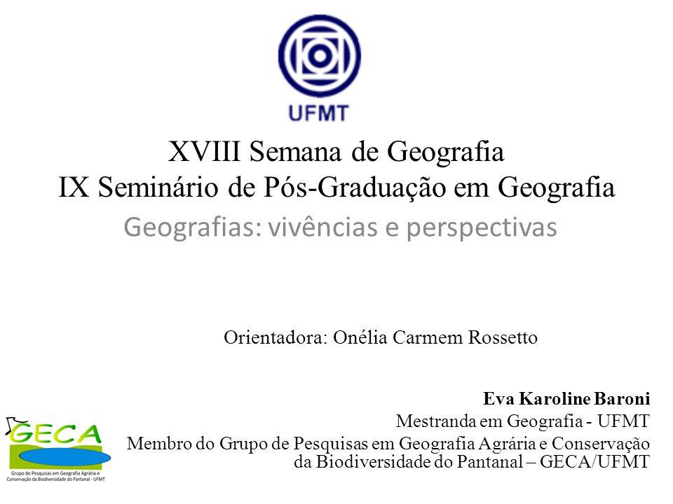 Orientadora: Onélia Carmem Rossetto Eva Karoline Baroni Mestranda em Geografia - UFMT Membro do Grupo de Pesquisas em Geografia Agrária e Conservação