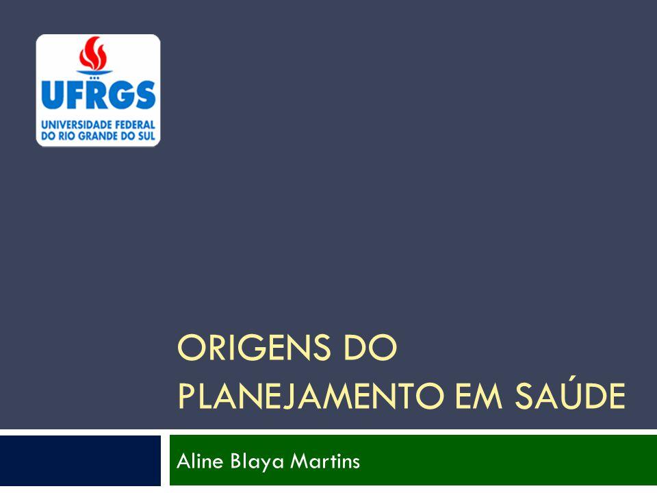 ORIGENS DO PLANEJAMENTO EM SAÚDE Aline Blaya Martins
