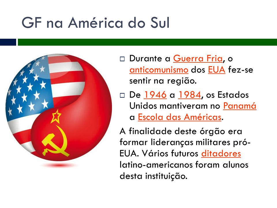 GF na América do Sul  Durante a Guerra Fria, o anticomunismo dos EUA fez-se sentir na região.Guerra Fria anticomunismoEUA  De 1946 a 1984, os Estado