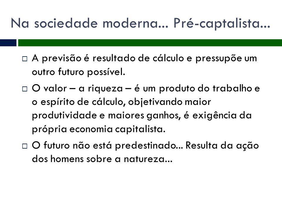 Na sociedade moderna... Pré-captalista...  A previsão é resultado de cálculo e pressupõe um outro futuro possível.  O valor – a riqueza – é um produ