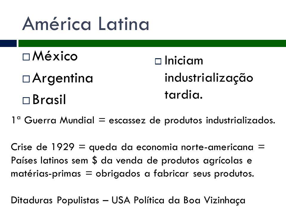 América Latina  México  Argentina  Brasil  Iniciam industrialização tardia. 1ª Guerra Mundial = escassez de produtos industrializados. Crise de 19