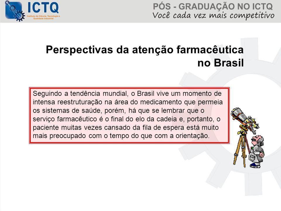 Perspectivas da atenção farmacêutica no Brasil Seguindo a tendência mundial, o Brasil vive um momento de intensa reestruturação na área do medicamento