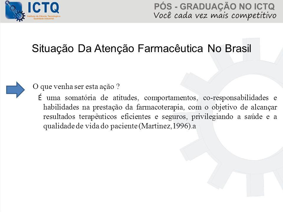 Situação Da Atenção Farmacêutica No Brasil O que venha ser esta ação ? É uma somatória de atitudes, comportamentos, co-responsabilidades e habilidades