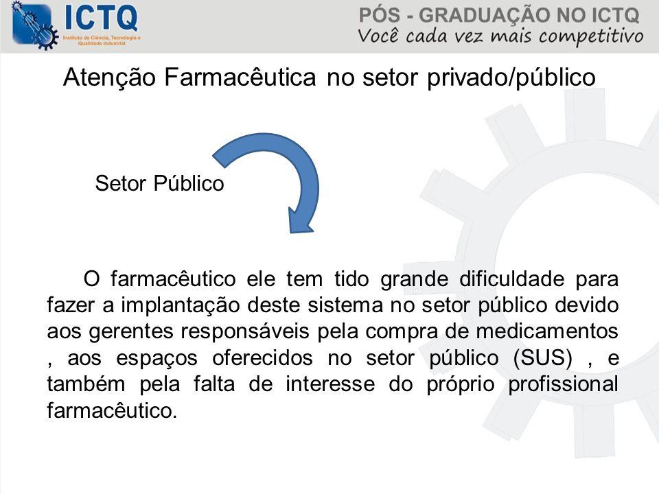 Atenção Farmacêutica no setor privado/público Setor Público O farmacêutico ele tem tido grande dificuldade para fazer a implantação deste sistema no s
