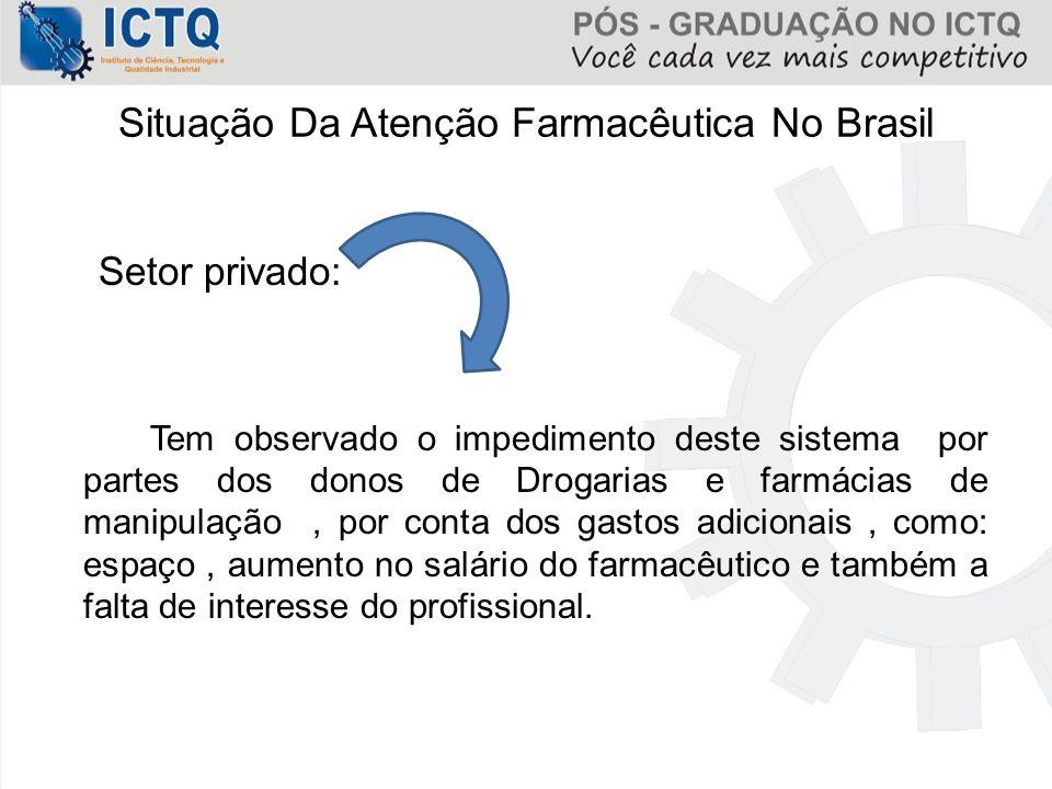 Situação Da Atenção Farmacêutica No Brasil Setor privado: Tem observado o impedimento deste sistema por partes dos donos de Drogarias e farmácias de m