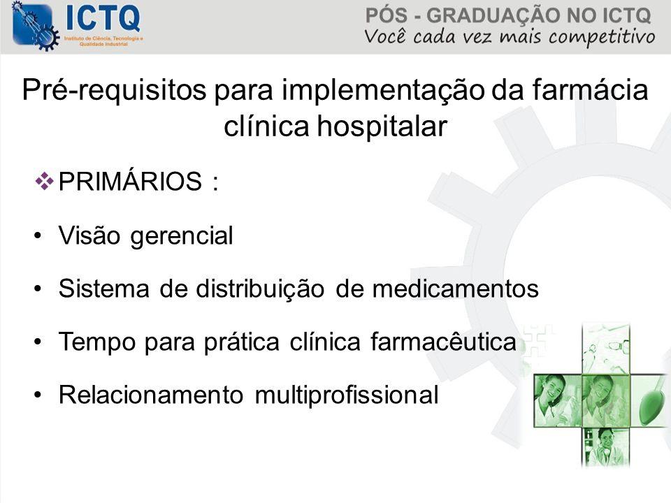 Pré-requisitos para implementação da farmácia clínica hospitalar  PRIMÁRIOS : Visão gerencial Sistema de distribuição de medicamentos Tempo para prát