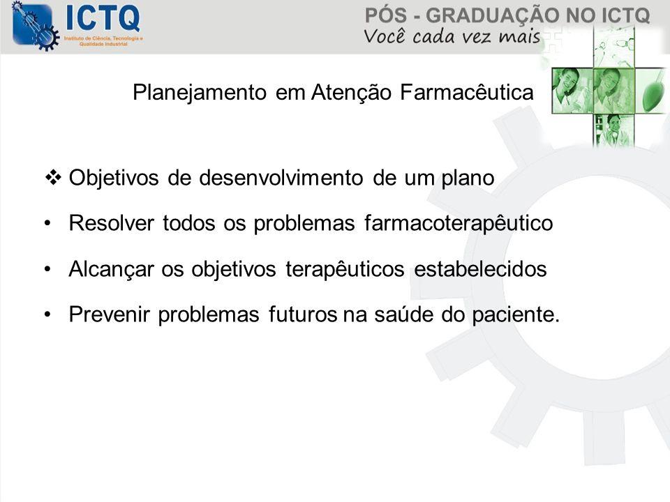 Planejamento em Atenção Farmacêutica  Objetivos de desenvolvimento de um plano Resolver todos os problemas farmacoterapêutico Alcançar os objetivos t