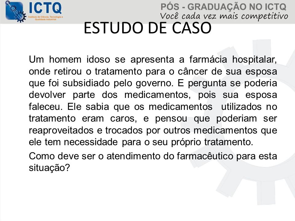 ESTUDO DE CASO Um homem idoso se apresenta a farmácia hospitalar, onde retirou o tratamento para o câncer de sua esposa que foi subsidiado pelo govern
