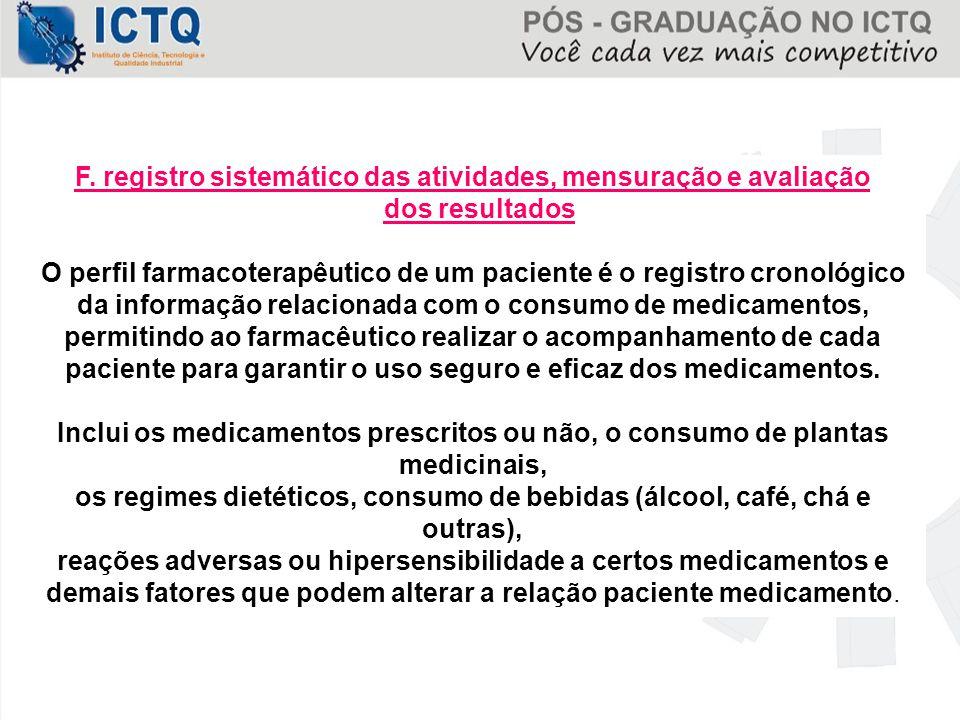 F. registro sistemático das atividades, mensuração e avaliação dos resultados O perfil farmacoterapêutico de um paciente é o registro cronológico da i