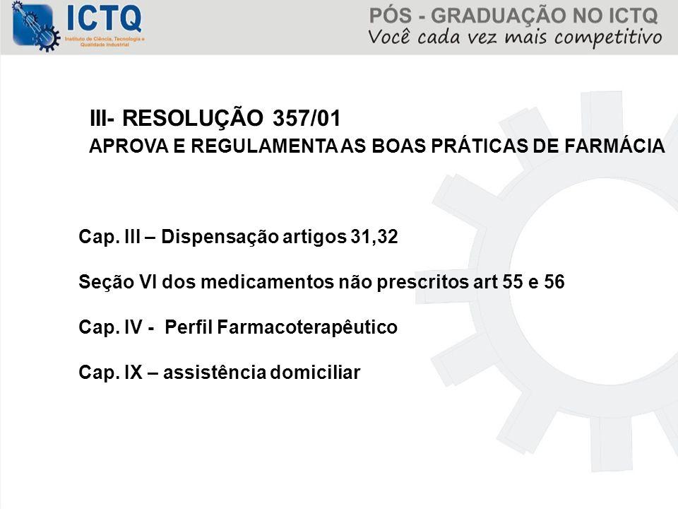 III- RESOLUÇÃO 357/01 APROVA E REGULAMENTA AS BOAS PRÁTICAS DE FARMÁCIA Cap. III – Dispensação artigos 31,32 Seção VI dos medicamentos não prescritos