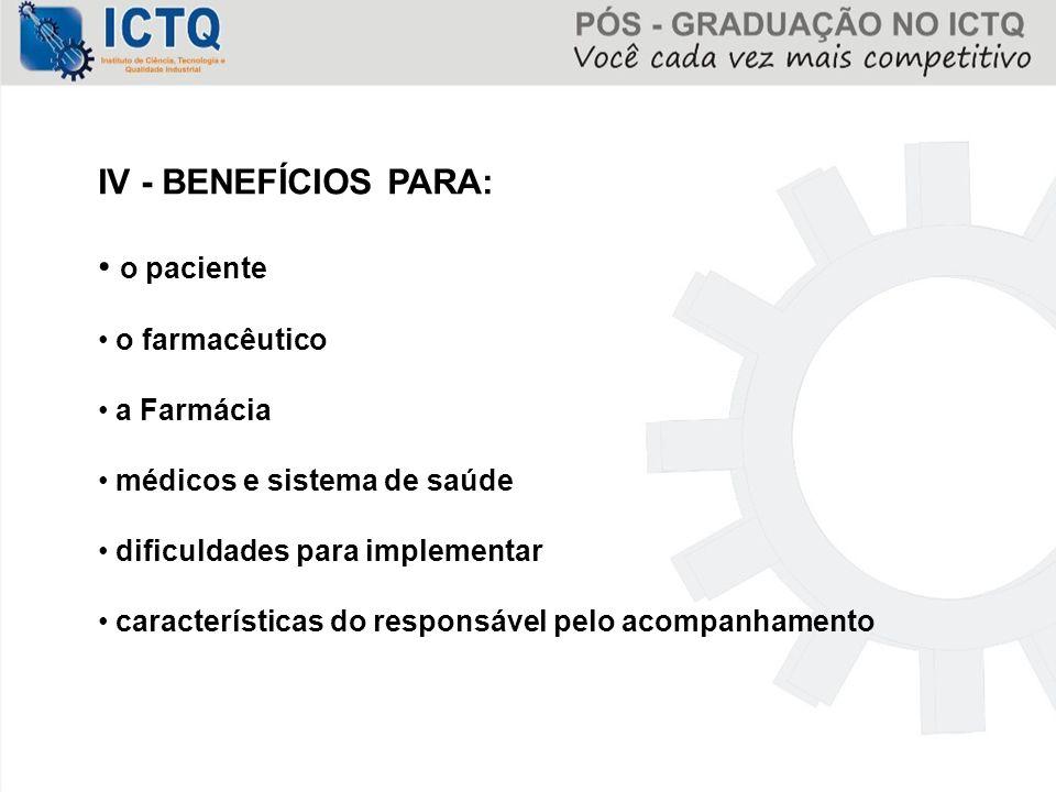 IV - BENEFÍCIOS PARA: o paciente o farmacêutico a Farmácia médicos e sistema de saúde dificuldades para implementar características do responsável pel
