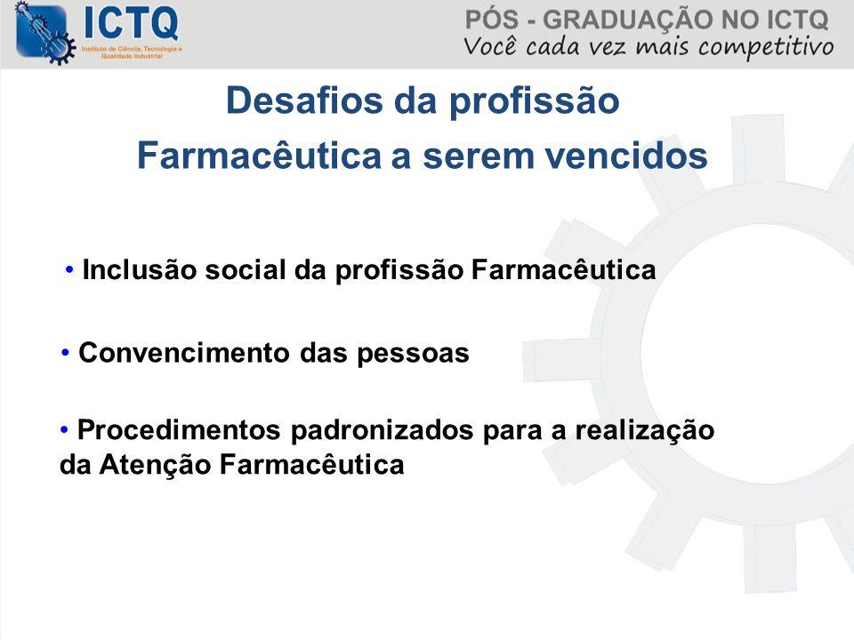 Desafios da profissão Farmacêutica a serem vencidos Convencimento das pessoas Procedimentos padronizados para a realização da Atenção Farmacêutica Inc