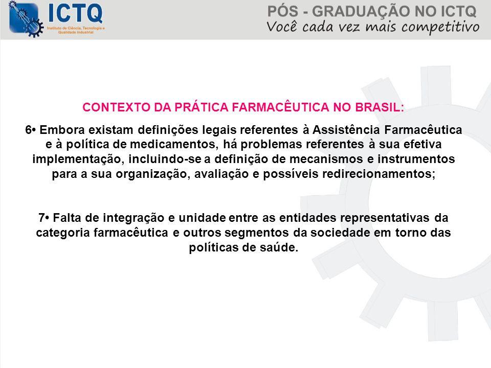 CONTEXTO DA PRÁTICA FARMACÊUTICA NO BRASIL: 6 Embora existam definições legais referentes à Assistência Farmacêutica e à política de medicamentos, há