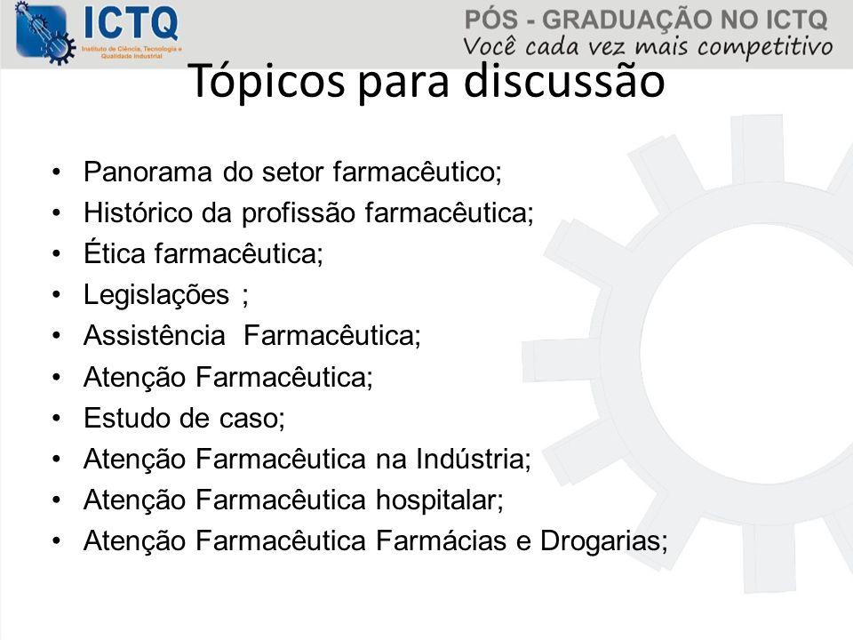 Tópicos para discussão Panorama do setor farmacêutico; Histórico da profissão farmacêutica; Ética farmacêutica; Legislações ; Assistência Farmacêutica