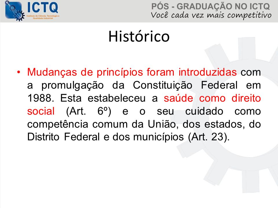 Histórico Mudanças de princípios foram introduzidas com a promulgação da Constituição Federal em 1988. Esta estabeleceu a saúde como direito social (A