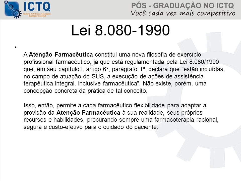 Lei 8.080-1990 A Atenção Farmacêutica constitui uma nova filosofia de exercício profissional farmacêutico, já que está regulamentada pela Lei 8.080/19